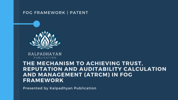 The mechanism to achieving Trust, Reputation and Auditability calculation and management (ATRCM) in Fog framework Patent